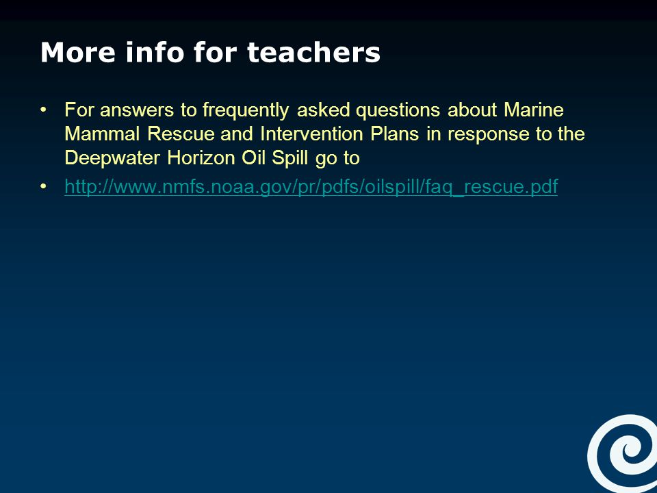 More info for teachers For answers to frequently asked questions about Marine Mammal Rescue and Intervention Plans in response to the Deepwater Horizon Oil Spill go to http://www.nmfs.noaa.gov/pr/pdfs/oilspill/faq_rescue.pdf