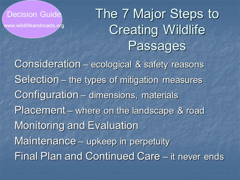 The 7 Major Steps to Creating Wildlife Passages Consideration – ecological & safety reasons Selection – the types of mitigation measures Configuration – dimensions, materials Placement – where on the landscape & road Monitoring and Evaluation Maintenance – upkeep in perpetuity Final Plan and Continued Care – it never ends Decision Guide www.wildlifeandroads.org