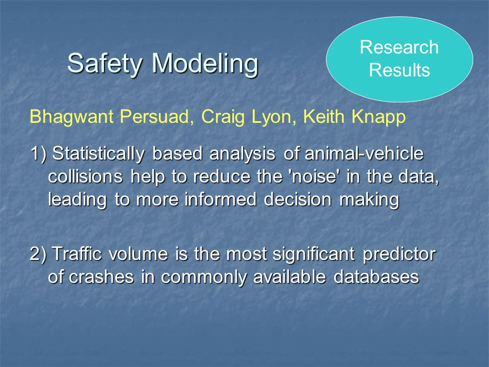 Safety Modeling 1) Statistically based analysis of animal-vehicle collisions help to reduce the noise in the data, leading to more informed decision making 2) Traffic volume is the most significant predictor of crashes in commonly available databases Bhagwant Persuad, Craig Lyon, Keith Knapp Research Results