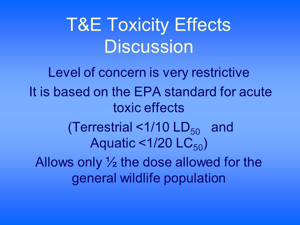 T&E Toxicity Effects Discussion Level of concern is very restrictive It is based on the EPA standard for acute toxic effects (Terrestrial <1/10 LD 50 and Aquatic <1/20 LC 50 ) Allows only ½ the dose allowed for the general wildlife population