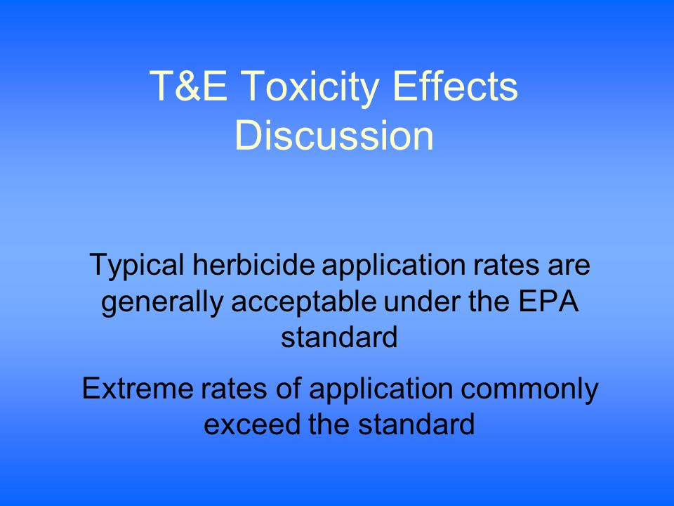 T&E Toxicity Effects Discussion Typical herbicide application rates are generally acceptable under the EPA standard Extreme rates of application commonly exceed the standard