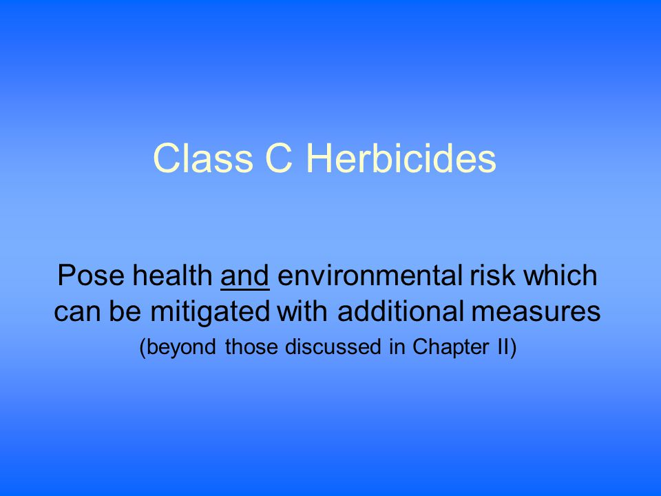 Class C Herbicides Pose health and environmental risk which can be mitigated with additional measures (beyond those discussed in Chapter II)