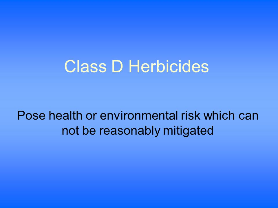 Class D Herbicides Pose health or environmental risk which can not be reasonably mitigated