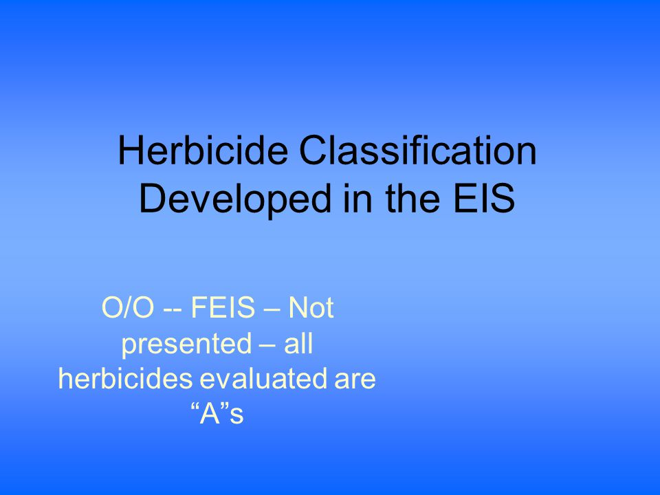 Herbicide Classification Developed in the EIS O/O -- FEIS – Not presented – all herbicides evaluated are A s