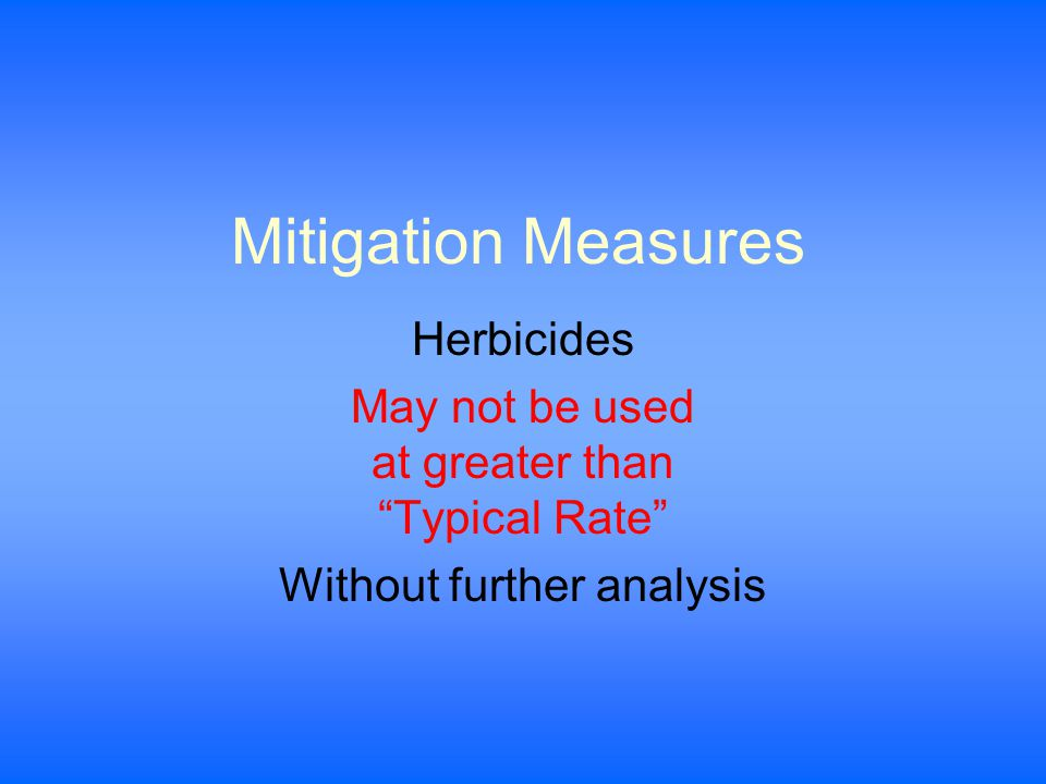 Mitigation Measures Herbicides May not be used at greater than Typical Rate Without further analysis