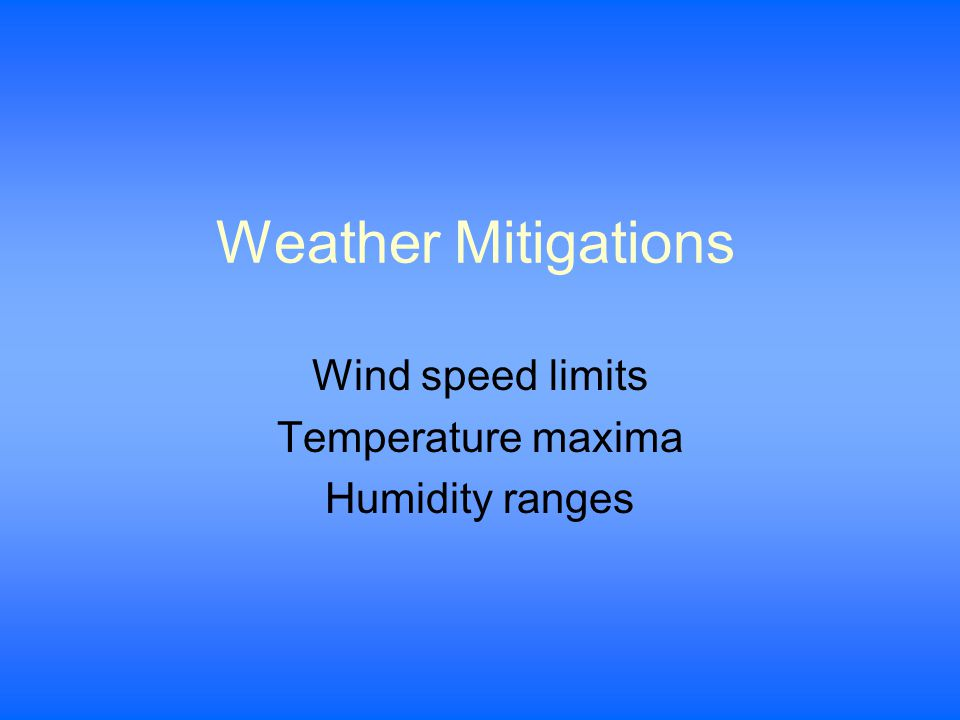 Weather Mitigations Wind speed limits Temperature maxima Humidity ranges