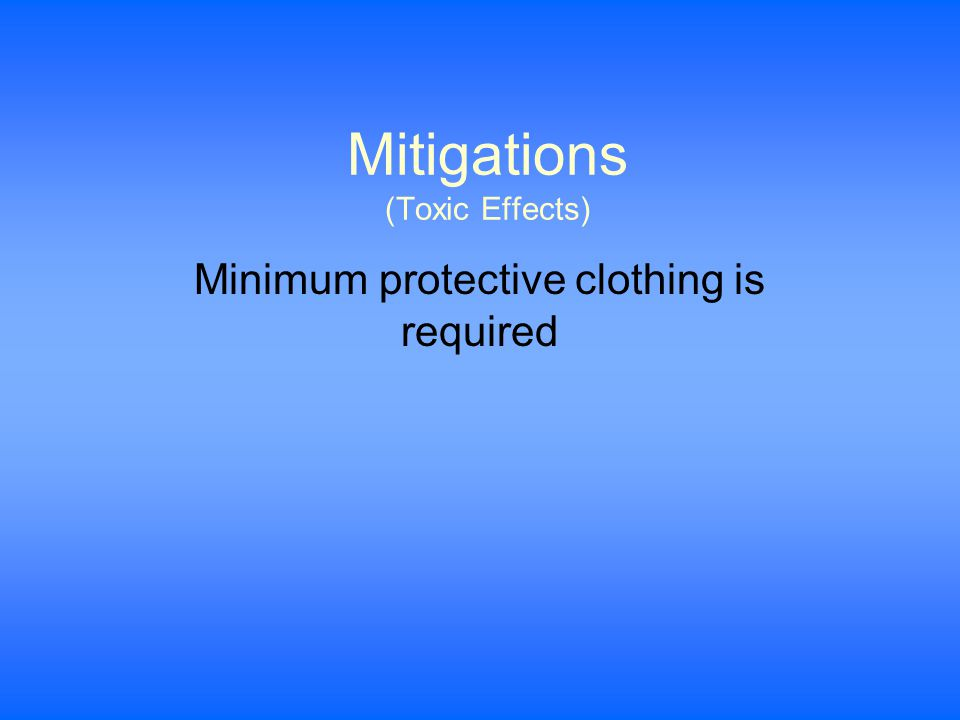 Mitigations (Toxic Effects) Minimum protective clothing is required