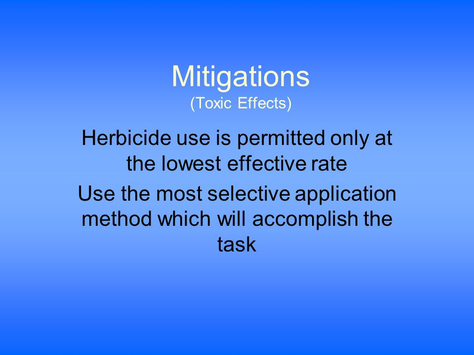 Mitigations (Toxic Effects) Herbicide use is permitted only at the lowest effective rate Use the most selective application method which will accomplish the task