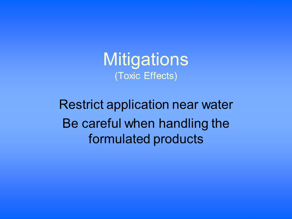 Mitigations (Toxic Effects) Restrict application near water Be careful when handling the formulated products