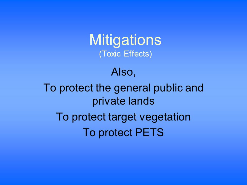 Mitigations (Toxic Effects) Also, To protect the general public and private lands To protect target vegetation To protect PETS