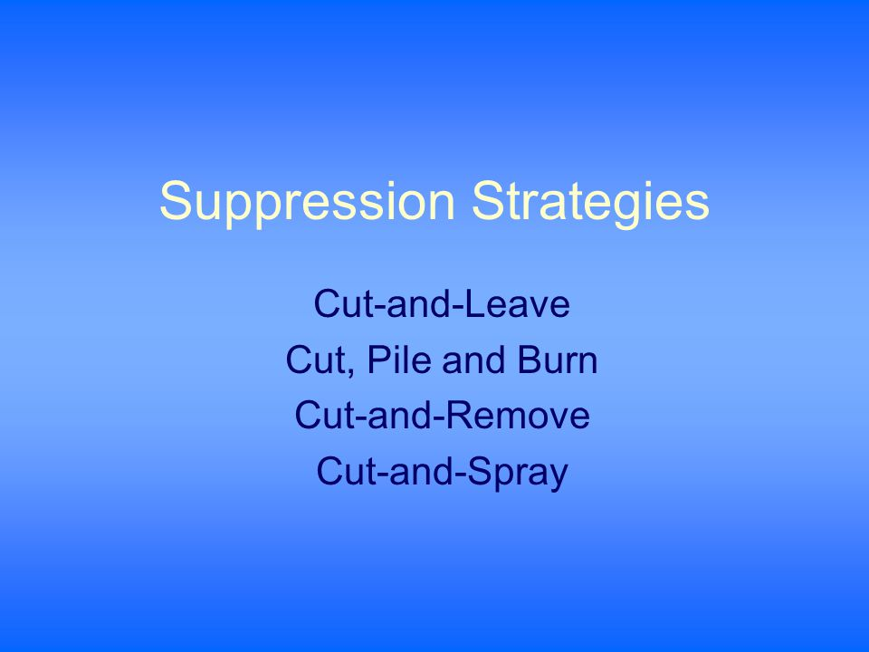 Suppression Strategies Cut-and-Leave Cut, Pile and Burn Cut-and-Remove Cut-and-Spray