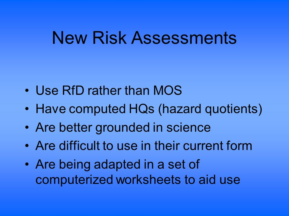 New Risk Assessments Use RfD rather than MOS Have computed HQs (hazard quotients) Are better grounded in science Are difficult to use in their current form Are being adapted in a set of computerized worksheets to aid use