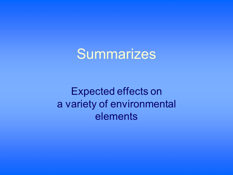 Summarizes Expected effects on a variety of environmental elements