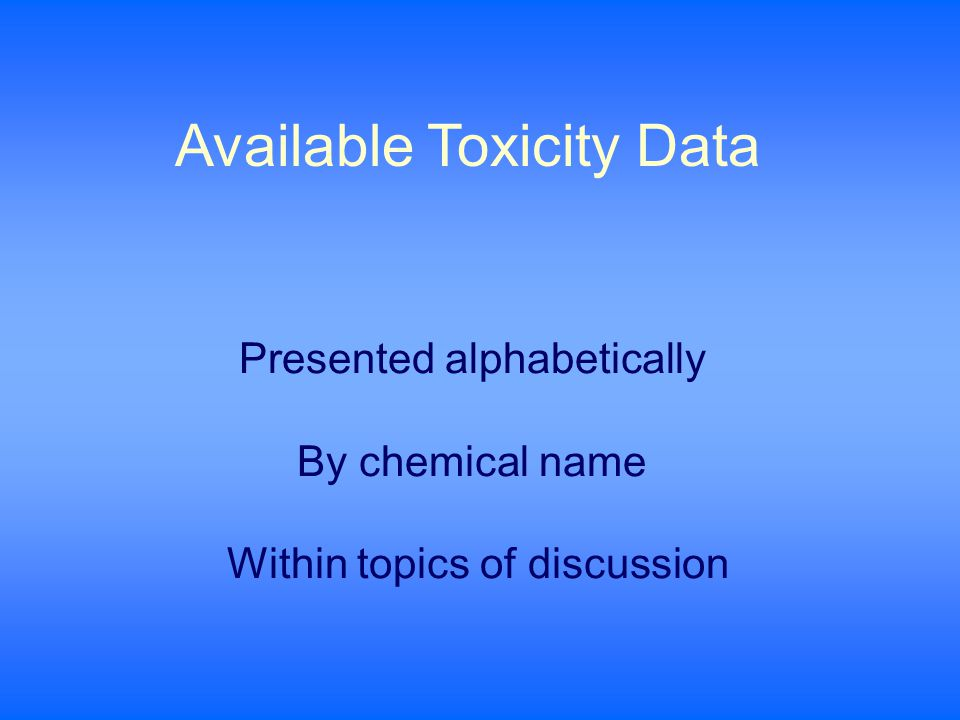 Presented alphabetically By chemical name Within topics of discussion Available Toxicity Data
