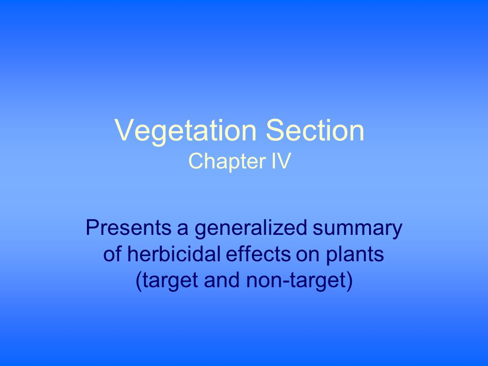 Vegetation Section Chapter IV Presents a generalized summary of herbicidal effects on plants (target and non-target)
