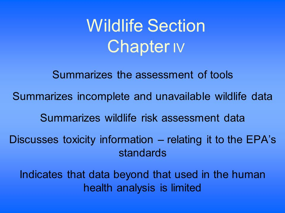 Wildlife Section Chapter IV Summarizes the assessment of tools Summarizes incomplete and unavailable wildlife data Summarizes wildlife risk assessment data Discusses toxicity information – relating it to the EPA's standards Indicates that data beyond that used in the human health analysis is limited