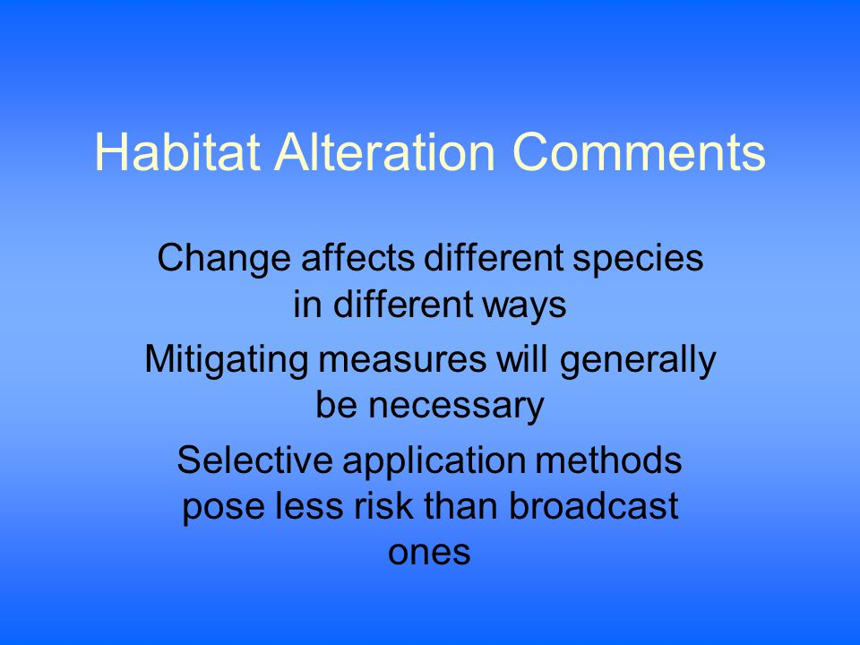 Habitat Alteration Comments Change affects different species in different ways Mitigating measures will generally be necessary Selective application methods pose less risk than broadcast ones