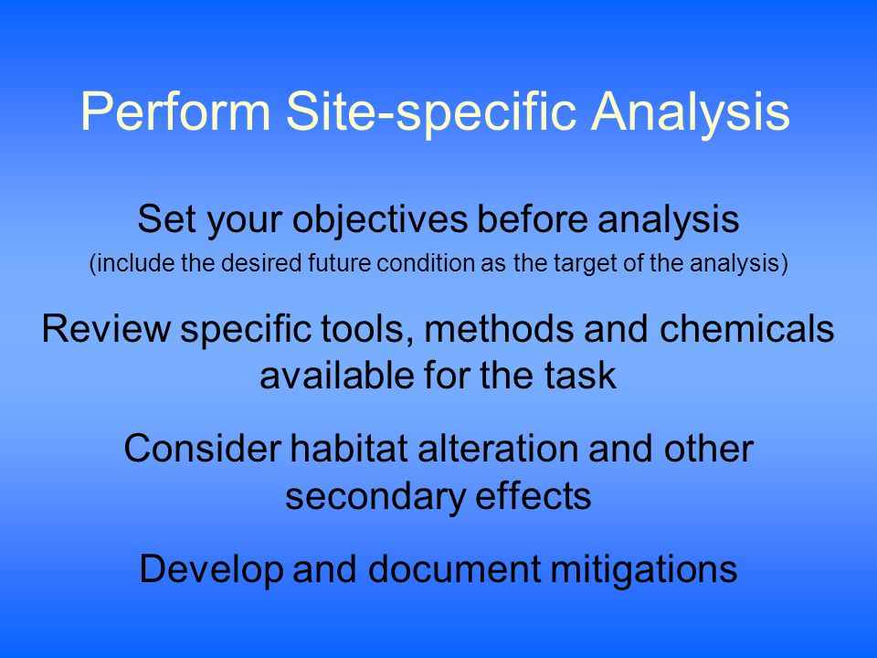 Perform Site-specific Analysis Set your objectives before analysis (include the desired future condition as the target of the analysis) Review specific tools, methods and chemicals available for the task Consider habitat alteration and other secondary effects Develop and document mitigations