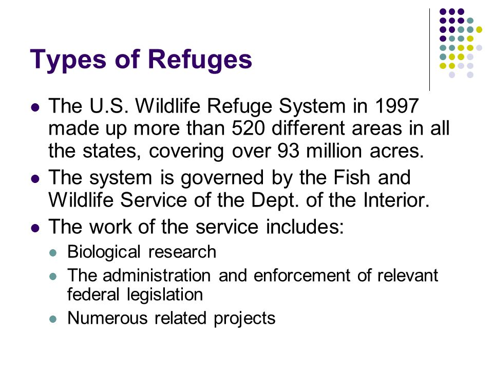 Types of Refuges The U.S. Wildlife Refuge System in 1997 made up more than 520 different areas in all the states, covering over 93 million acres. The