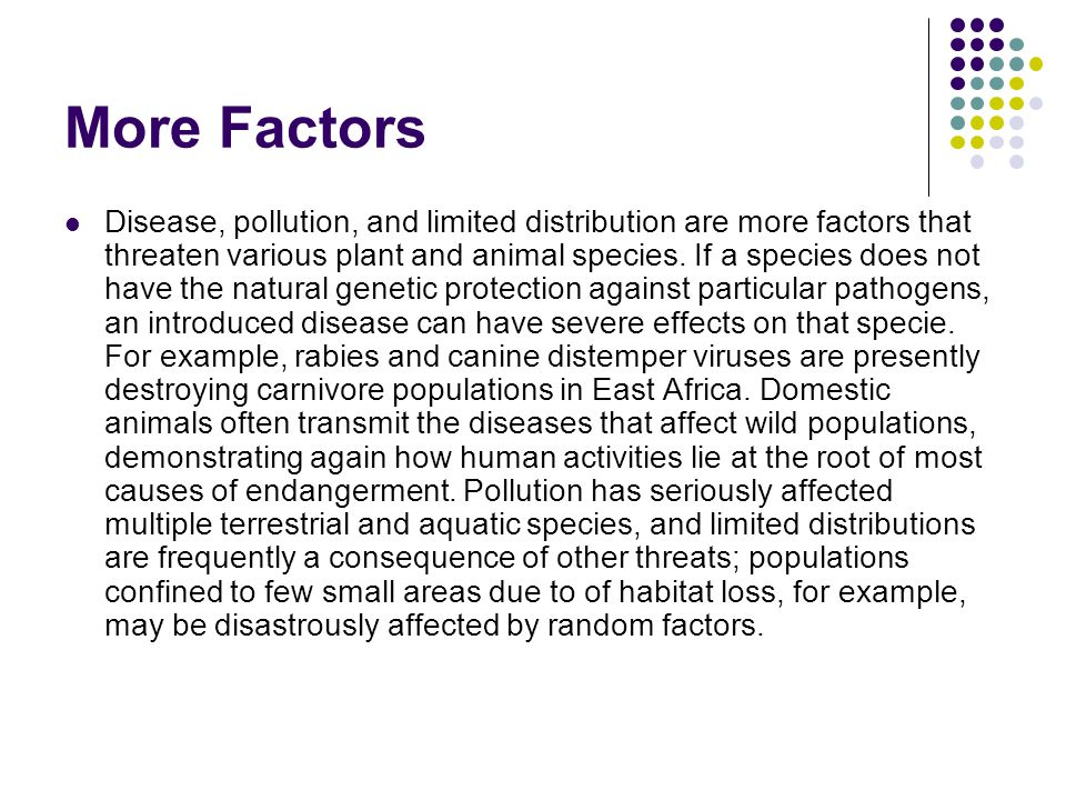 More Factors Disease, pollution, and limited distribution are more factors that threaten various plant and animal species. If a species does not have