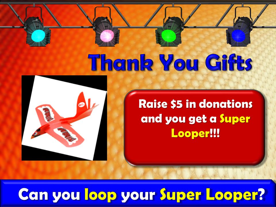 Raise $5 in donations and you get a Super Looper!!!
