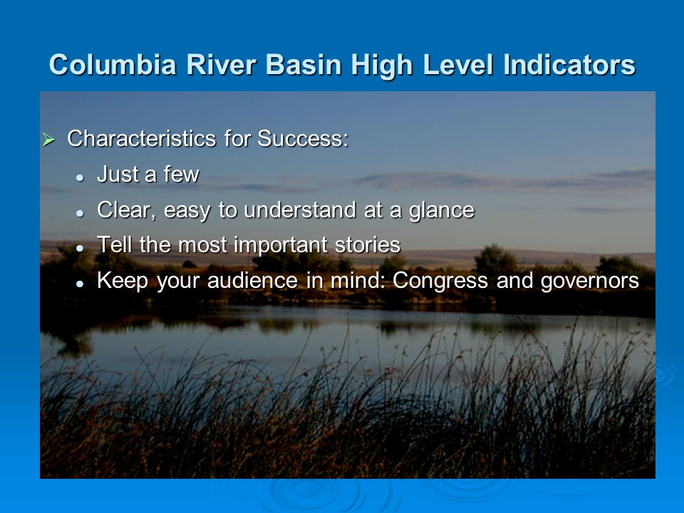 Columbia River Basin High Level Indicators  The Recommended Few 1.Abundance of Fish and Wildlife 2.Ecosystem Health 3.Hydrosystem Survival and Passage 4.Council Actions