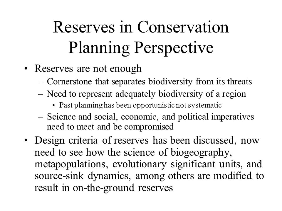 Reserves in Conservation Planning Perspective Reserves are not enough –Cornerstone that separates biodiversity from its threats –Need to represent adequately biodiversity of a region Past planning has been opportunistic not systematic –Science and social, economic, and political imperatives need to meet and be compromised Design criteria of reserves has been discussed, now need to see how the science of biogeography, metapopulations, evolutionary significant units, and source-sink dynamics, among others are modified to result in on-the-ground reserves