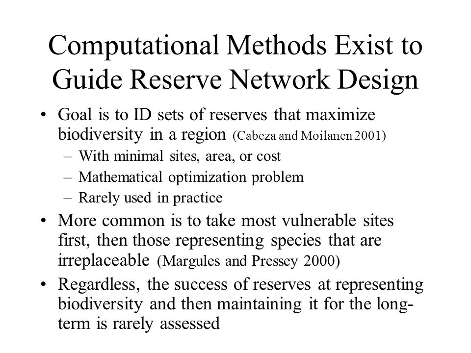 Computational Methods Exist to Guide Reserve Network Design Goal is to ID sets of reserves that maximize biodiversity in a region (Cabeza and Moilanen 2001) –With minimal sites, area, or cost –Mathematical optimization problem –Rarely used in practice More common is to take most vulnerable sites first, then those representing species that are irreplaceable (Margules and Pressey 2000) Regardless, the success of reserves at representing biodiversity and then maintaining it for the long- term is rarely assessed