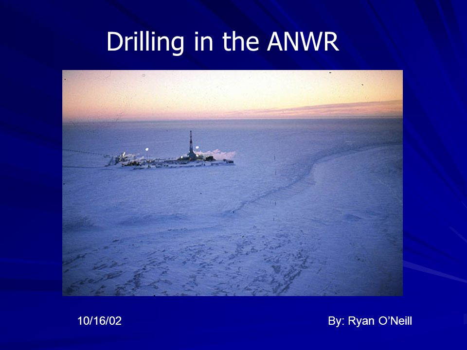 Drilling in the ANWR By: Ryan O'Neill10/16/02