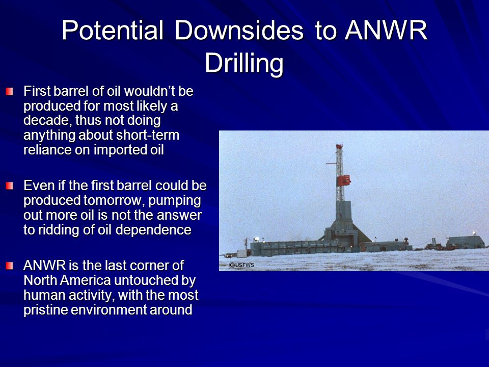 Potential Downsides to ANWR Drilling First barrel of oil wouldn't be produced for most likely a decade, thus not doing anything about short-term reliance on imported oil Even if the first barrel could be produced tomorrow, pumping out more oil is not the answer to ridding of oil dependence ANWR is the last corner of North America untouched by human activity, with the most pristine environment around