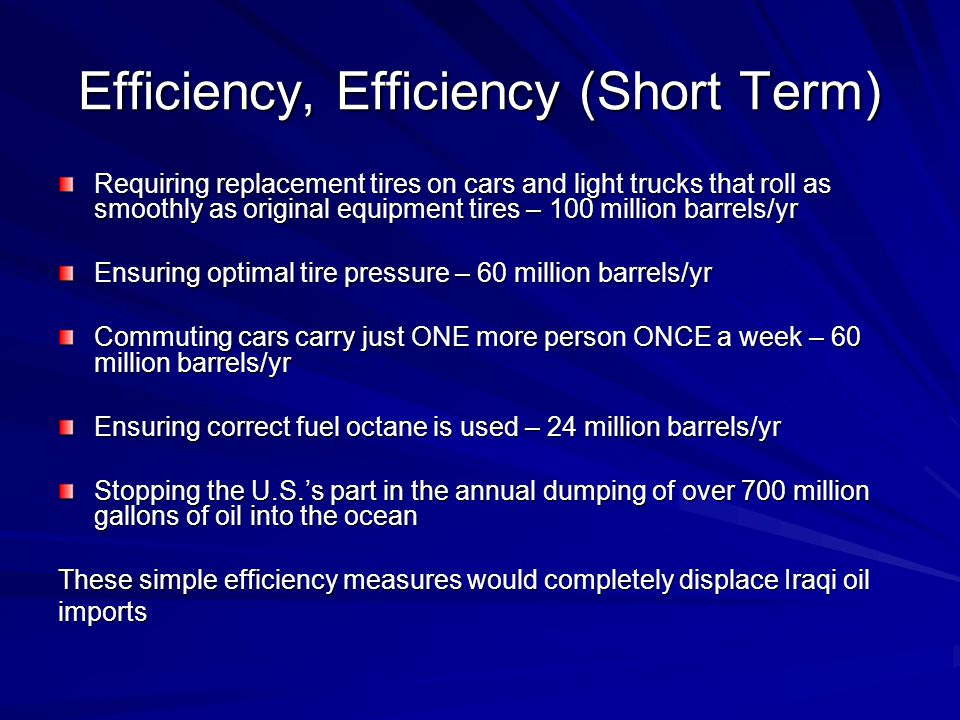 Efficiency, Efficiency (Short Term) Requiring replacement tires on cars and light trucks that roll as smoothly as original equipment tires – 100 million barrels/yr Ensuring optimal tire pressure – 60 million barrels/yr Commuting cars carry just ONE more person ONCE a week – 60 million barrels/yr Ensuring correct fuel octane is used – 24 million barrels/yr Stopping the U.S.'s part in the annual dumping of over 700 million gallons of oil into the ocean These simple efficiency measures would completely displace Iraqi oil imports