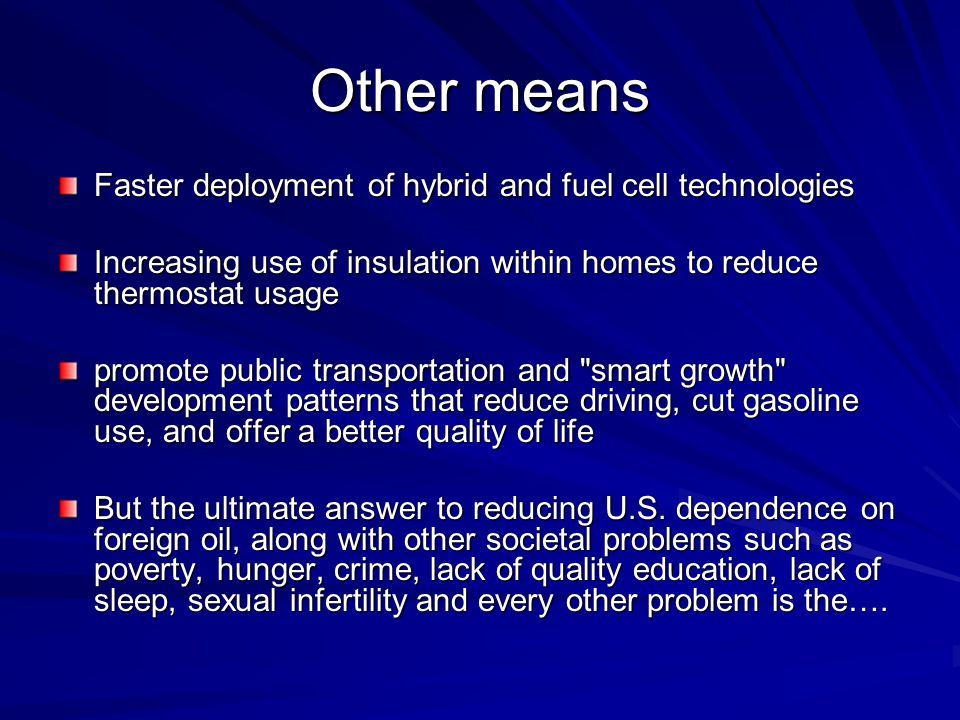 Other means Faster deployment of hybrid and fuel cell technologies Increasing use of insulation within homes to reduce thermostat usage promote public transportation and smart growth development patterns that reduce driving, cut gasoline use, and offer a better quality of life But the ultimate answer to reducing U.S.