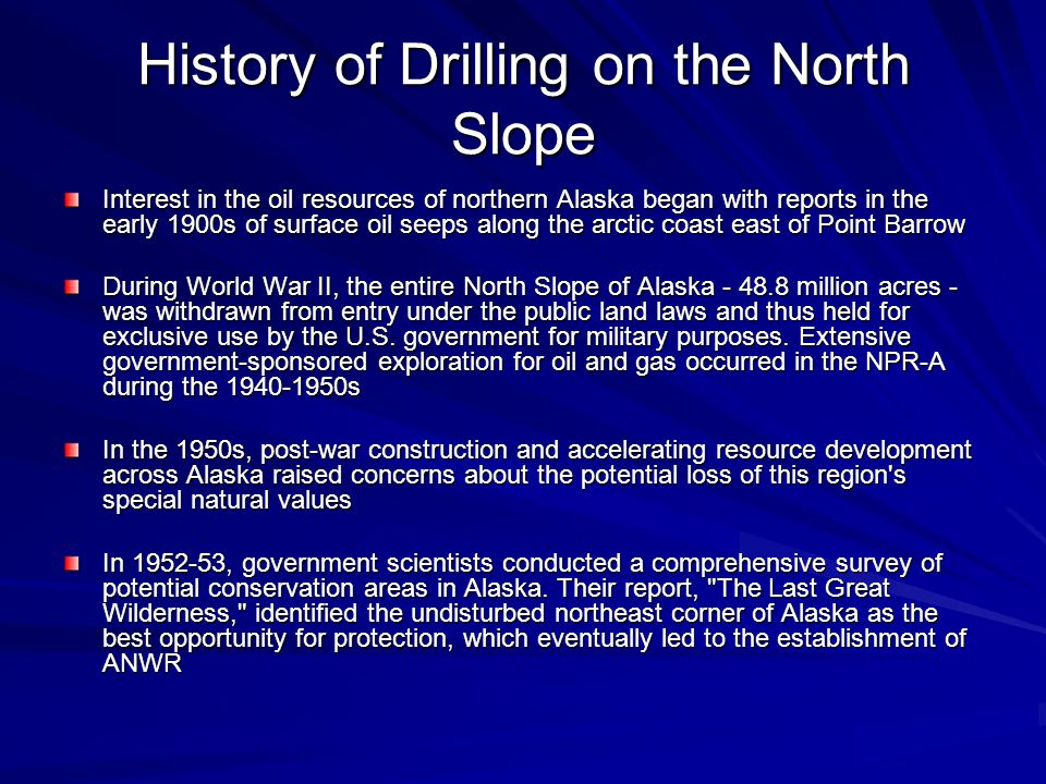 History of Drilling on the North Slope Interest in the oil resources of northern Alaska began with reports in the early 1900s of surface oil seeps along the arctic coast east of Point Barrow During World War II, the entire North Slope of Alaska - 48.8 million acres - was withdrawn from entry under the public land laws and thus held for exclusive use by the U.S.
