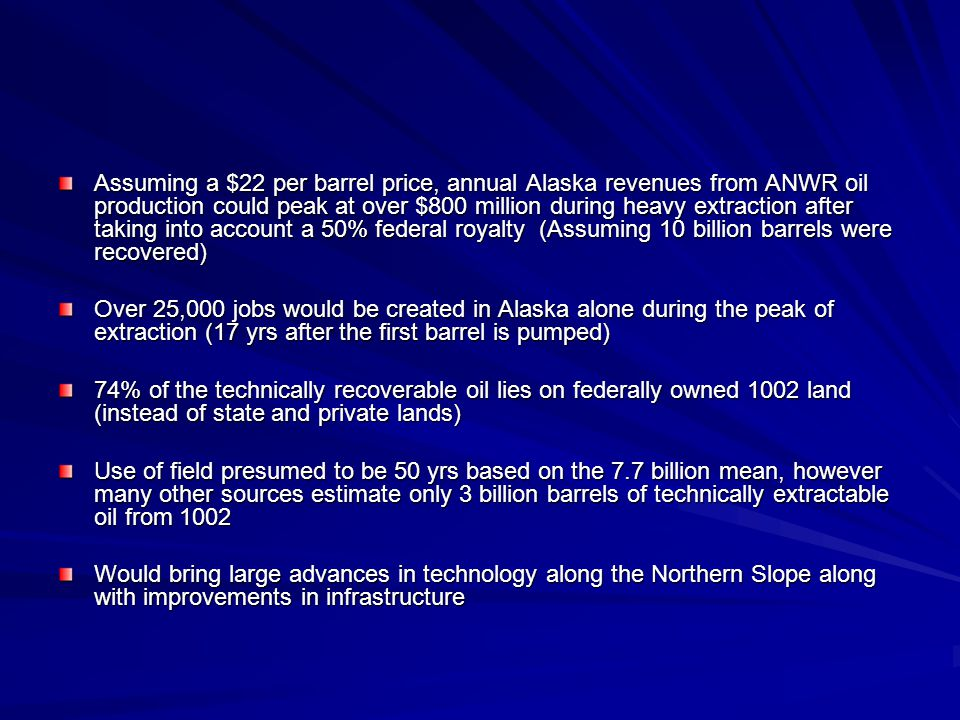 Assuming a $22 per barrel price, annual Alaska revenues from ANWR oil production could peak at over $800 million during heavy extraction after taking into account a 50% federal royalty (Assuming 10 billion barrels were recovered) Over 25,000 jobs would be created in Alaska alone during the peak of extraction (17 yrs after the first barrel is pumped) 74% of the technically recoverable oil lies on federally owned 1002 land (instead of state and private lands) Use of field presumed to be 50 yrs based on the 7.7 billion mean, however many other sources estimate only 3 billion barrels of technically extractable oil from 1002 Would bring large advances in technology along the Northern Slope along with improvements in infrastructure