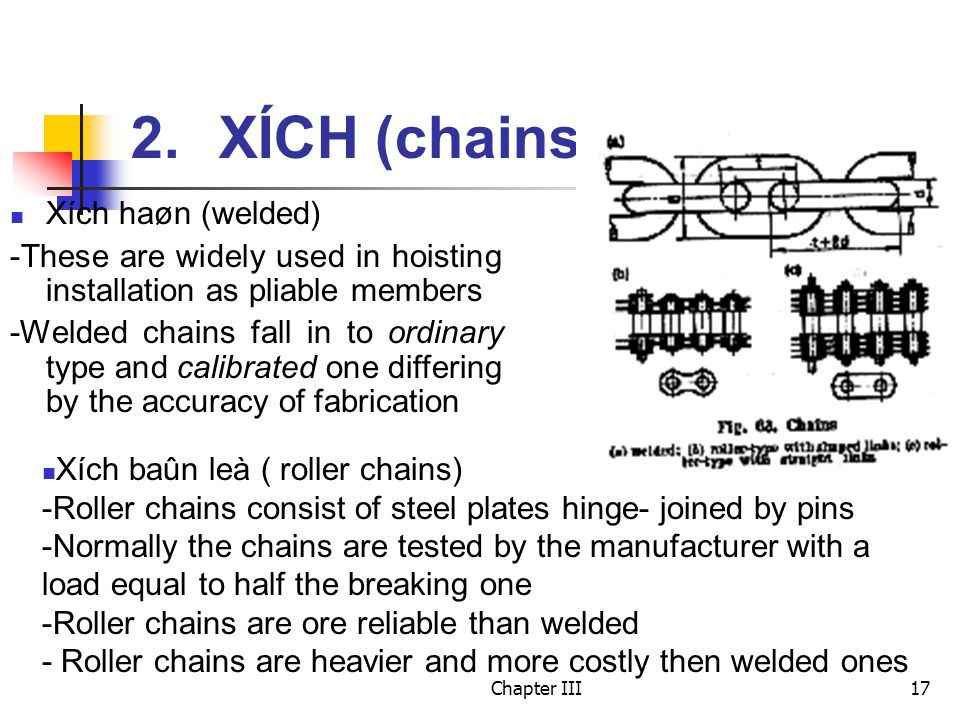 Chapter III17 2.XÍCH (chains) Xích haøn (welded) -These are widely used in hoisting installation as pliable members -Welded chains fall in to ordinary type and calibrated one differing by the accuracy of fabrication Xích baûn leà ( roller chains) -Roller chains consist of steel plates hinge- joined by pins -Normally the chains are tested by the manufacturer with a load equal to half the breaking one -Roller chains are ore reliable than welded - Roller chains are heavier and more costly then welded ones
