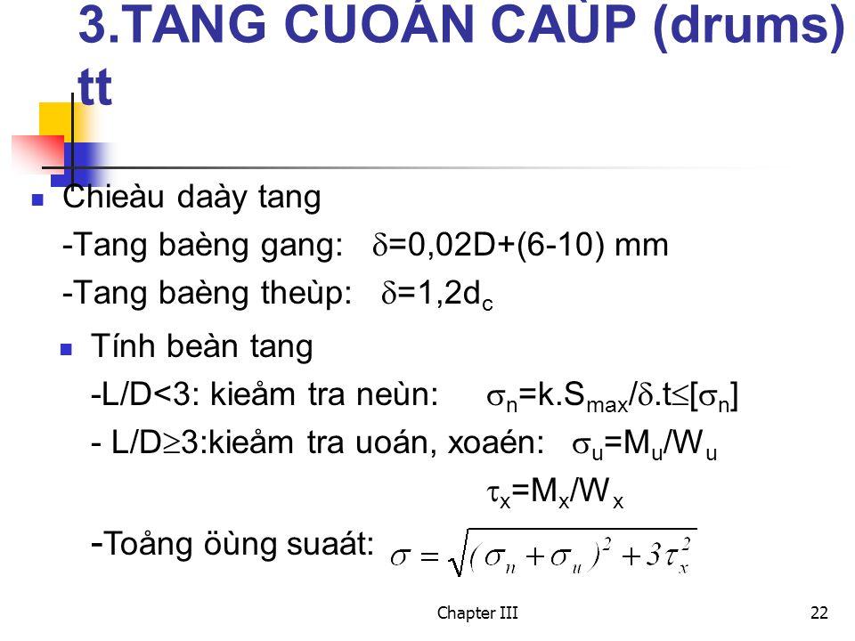 Chapter III22 Chieàu daày tang -Tang baèng gang:  =0,02D+(6-10) mm -Tang baèng theùp:  =1,2d c Tính beàn tang -L/D<3: kieåm tra neùn:  n =k.S max / .t  [  n ] - L/D  3:kieåm tra uoán, xoaén:  u =M u /W u  x =M x /W x - Toång öùng suaát: 3.TANG CUOÁN CAÙP (drums) tt