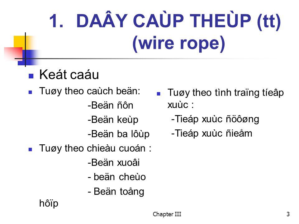 Chapter III3 Keát caáu Tuøy theo caùch beän: -Beän ñôn -Beän keùp -Beän ba lôùp Tuøy theo chieàu cuoán : -Beän xuoâi - beän cheùo - Beän toång hôïp 1.DAÂY CAÙP THEÙP (tt) (wire rope) Tuøy theo tình traïng tíeâp xuùc : -Tieáp xuùc ñöôøng -Tieáp xuùc ñieåm