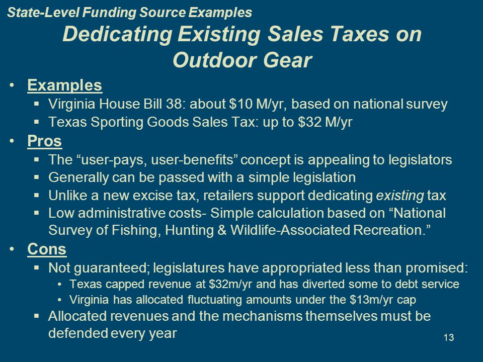 13 Dedicating Existing Sales Taxes on Outdoor Gear Examples  Virginia House Bill 38: about $10 M/yr, based on national survey  Texas Sporting Goods Sales Tax: up to $32 M/yr Pros  The user-pays, user-benefits concept is appealing to legislators  Generally can be passed with a simple legislation  Unlike a new excise tax, retailers support dedicating existing tax  Low administrative costs- Simple calculation based on National Survey of Fishing, Hunting & Wildlife-Associated Recreation. Cons  Not guaranteed; legislatures have appropriated less than promised: Texas capped revenue at $32m/yr and has diverted some to debt service Virginia has allocated fluctuating amounts under the $13m/yr cap  Allocated revenues and the mechanisms themselves must be defended every year State-Level Funding Source Examples