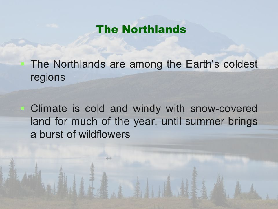 The Northlands   The Northlands are among the Earth's coldest regions   Climate is cold and windy with snow-covered land for much of the year, unt