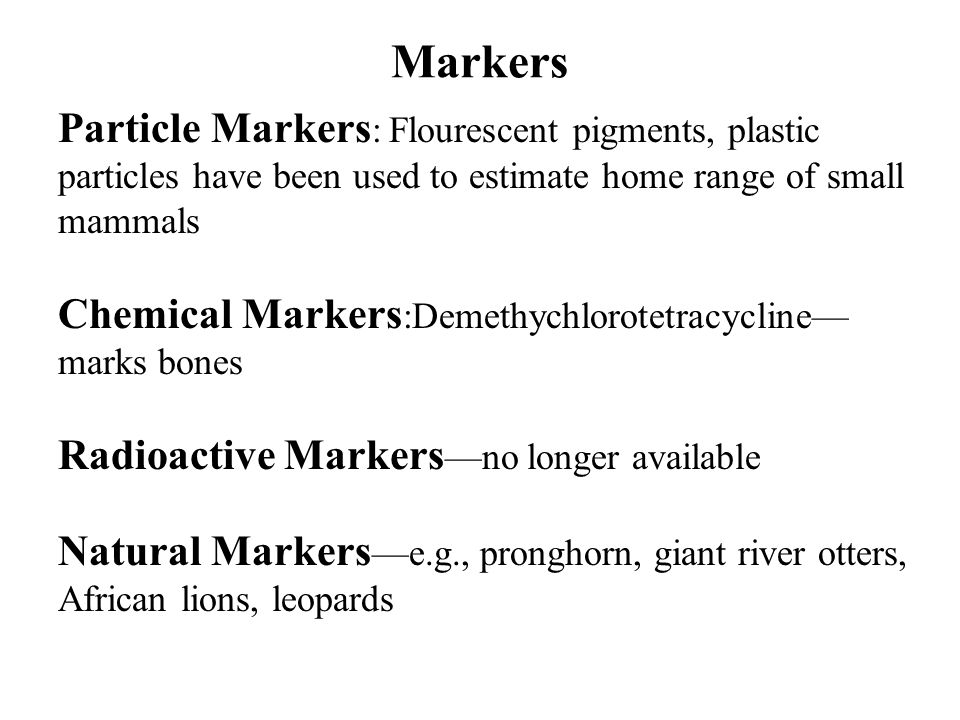 Particle Markers : Flourescent pigments, plastic particles have been used to estimate home range of small mammals Chemical Markers :Demethychlorotetracycline— marks bones Radioactive Markers —no longer available Natural Markers —e.g., pronghorn, giant river otters, African lions, leopards Markers