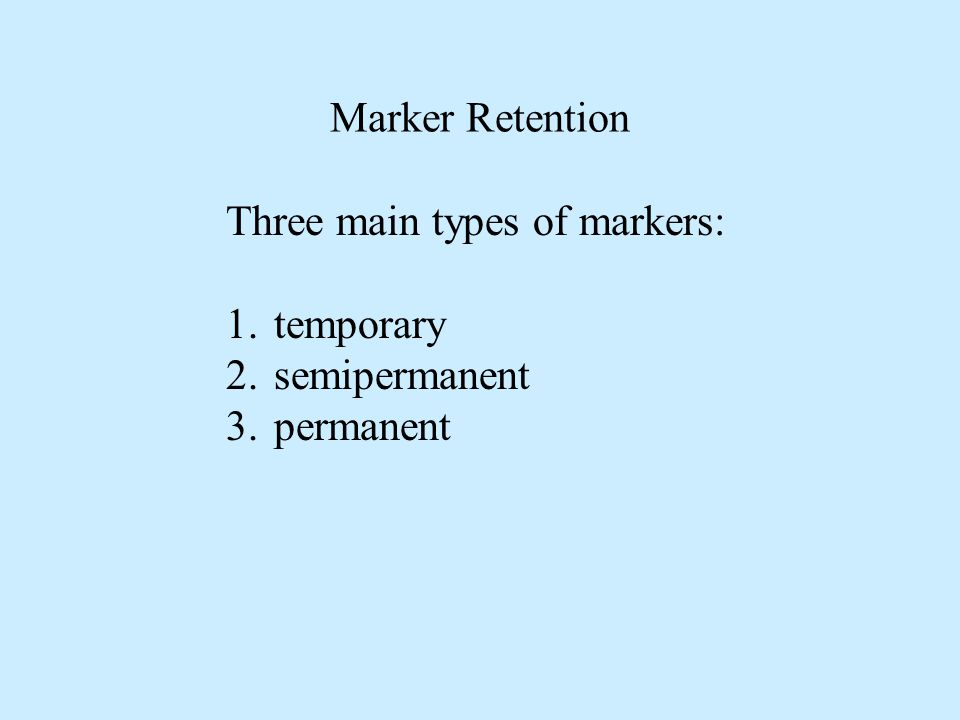 Three main types of markers: 1.temporary 2.semipermanent 3.permanent Marker Retention