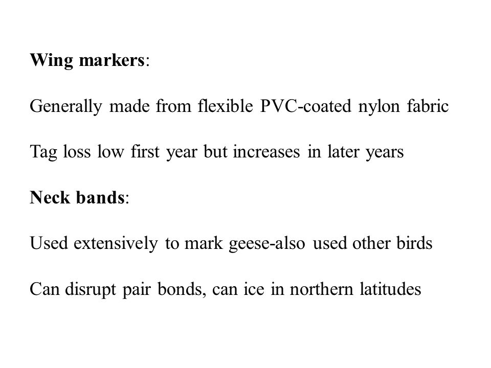 Wing markers: Generally made from flexible PVC-coated nylon fabric Tag loss low first year but increases in later years Neck bands: Used extensively to mark geese-also used other birds Can disrupt pair bonds, can ice in northern latitudes