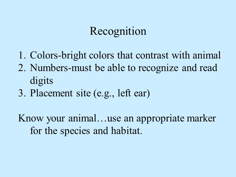 1.Colors-bright colors that contrast with animal 2.Numbers-must be able to recognize and read digits 3.Placement site (e.g., left ear) Know your animal…use an appropriate marker for the species and habitat.