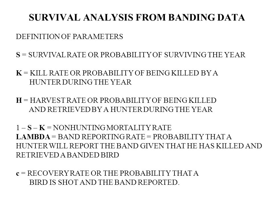 DEFINITION OF PARAMETERS S = SURVIVAL RATE OR PROBABILITY OF SURVIVING THE YEAR K = KILL RATE OR PROBABILITY OF BEING KILLED BY A HUNTER DURING THE YEAR H = HARVEST RATE OR PROBABILITY OF BEING KILLED AND RETRIEVED BY A HUNTER DURING THE YEAR 1 – S – K = NONHUNTING MORTALITY RATE LAMBDA = BAND REPORTING RATE = PROBABILITY THAT A HUNTER WILL REPORT THE BAND GIVEN THAT HE HAS KILLED AND RETRIEVED A BANDED BIRD c = RECOVERY RATE OR THE PROBABILITY THAT A BIRD IS SHOT AND THE BAND REPORTED.