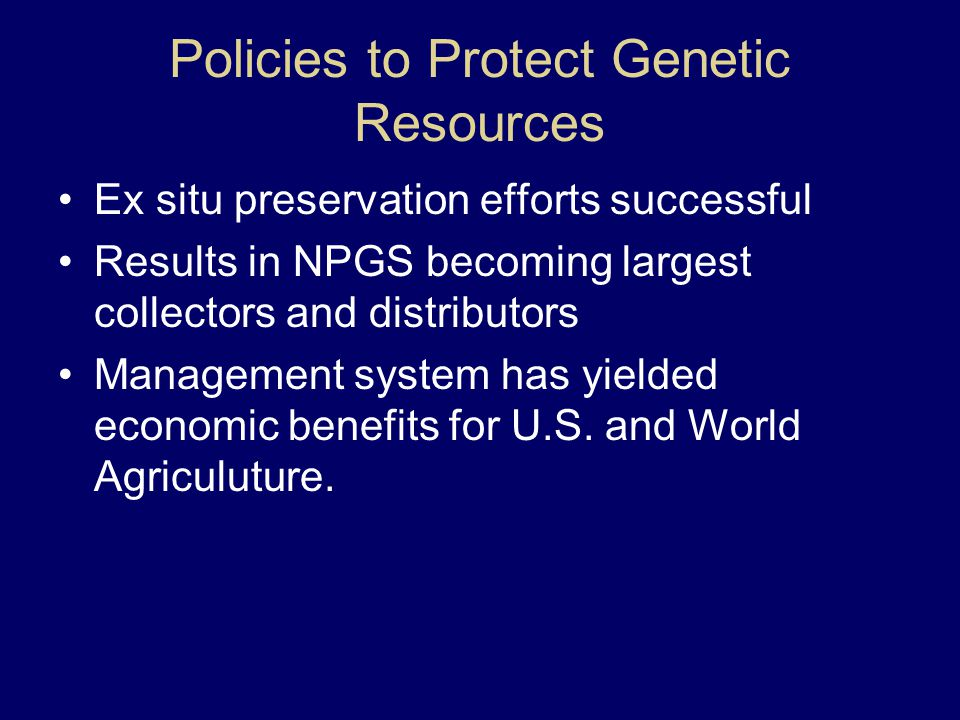 Policies to Protect Genetic Resources Ex situ preservation efforts successful Results in NPGS becoming largest collectors and distributors Management system has yielded economic benefits for U.S.