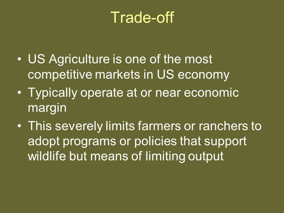 Trade-off US Agriculture is one of the most competitive markets in US economy Typically operate at or near economic margin This severely limits farmers or ranchers to adopt programs or policies that support wildlife but means of limiting output