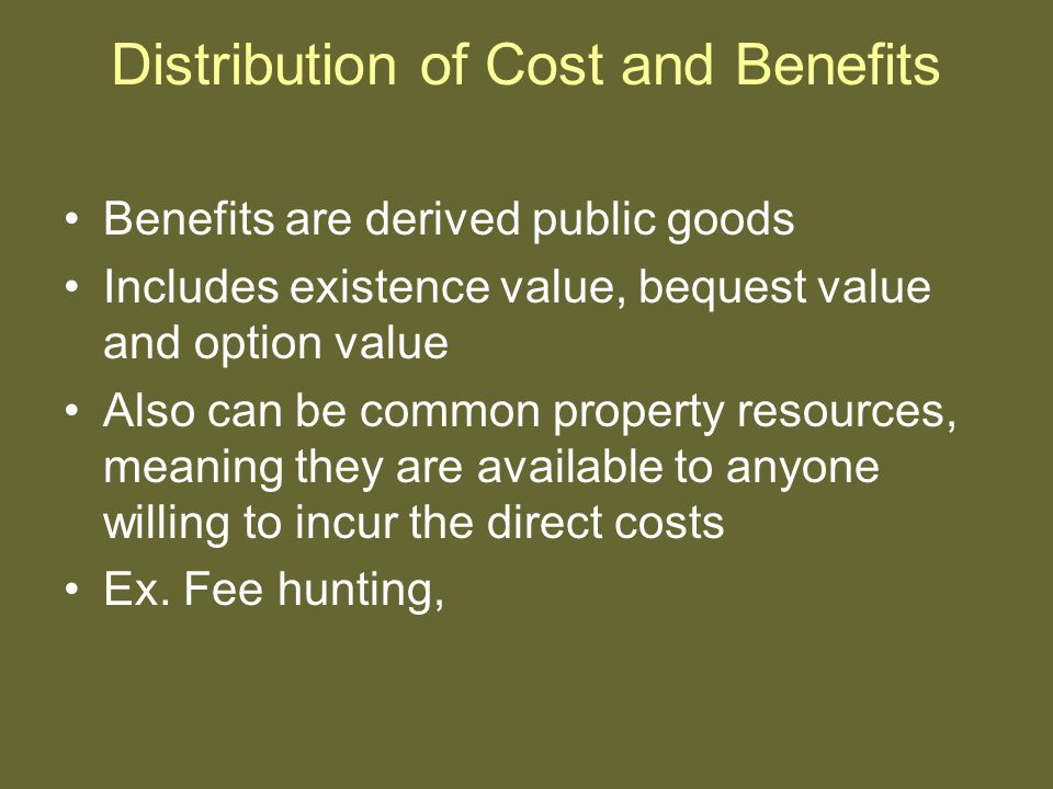 Distribution of Cost and Benefits Benefits are derived public goods Includes existence value, bequest value and option value Also can be common property resources, meaning they are available to anyone willing to incur the direct costs Ex.