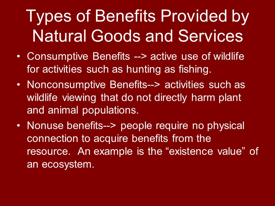 Types of Benefits Provided by Natural Goods and Services Consumptive Benefits --> active use of wildlife for activities such as hunting as fishing.