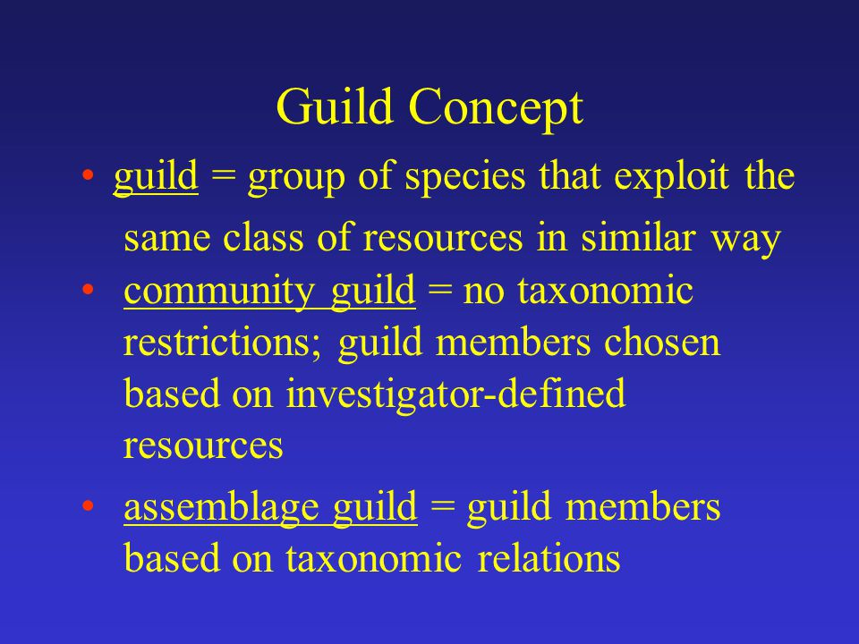 Guild Concept guild = group of species that exploit the same class of resources in similar way community guild = no taxonomic restrictions; guild members chosen based on investigator-defined resources assemblage guild = guild members based on taxonomic relations