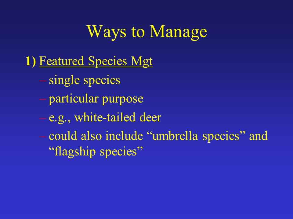Ways to Manage 1) Featured Species Mgt –single species –particular purpose –e.g., white-tailed deer –could also include umbrella species and flagship species